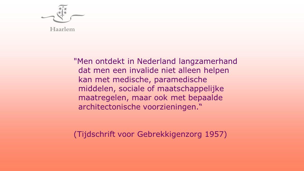 Men ontdekt in Nederland langzamerhand dat men een invalide niet alleen helpen kan met medische, paramedische middelen, sociale of maatschappelijke maatregelen, maar ook met bepaalde architectonische voorzieningen. (Tijdschrift voor Gebrekkigenzorg 1957)