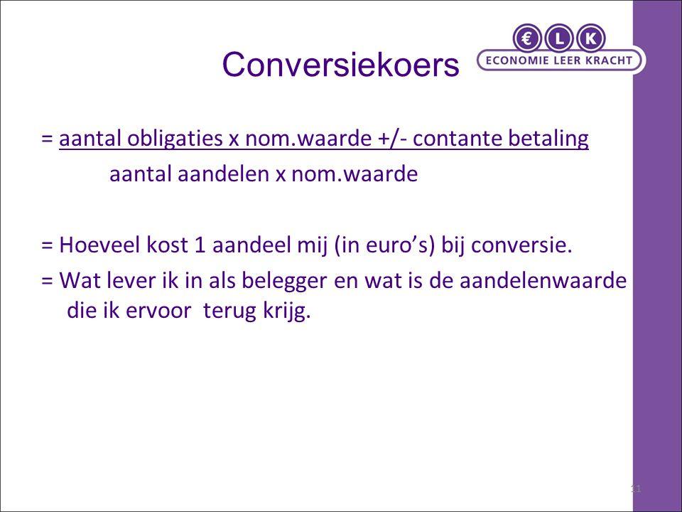 11 Conversiekoers = aantal obligaties x nom.waarde +/- contante betaling aantal aandelen x nom.waarde = Hoeveel kost 1 aandeel mij (in euro's) bij conversie.