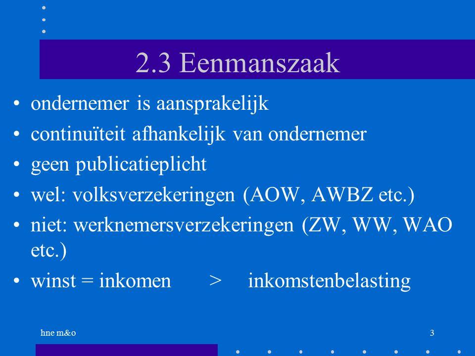 hne m&o3 2.3 Eenmanszaak ondernemer is aansprakelijk continuïteit afhankelijk van ondernemer geen publicatieplicht wel: volksverzekeringen (AOW, AWBZ etc.) niet: werknemersverzekeringen (ZW, WW, WAO etc.) winst = inkomen > inkomstenbelasting