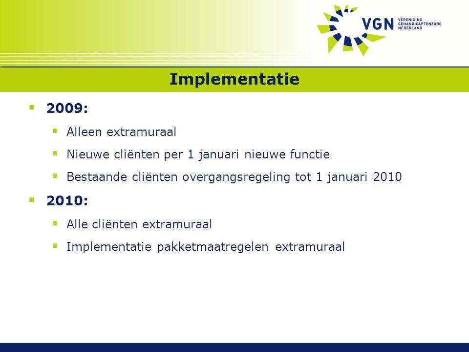 Implementatie  2009:  Alleen extramuraal  Nieuwe cliënten per 1 januari nieuwe functie  Bestaande cliënten overgangsregeling tot 1 januari 2010  2010:  Alle cliënten extramuraal  Implementatie pakketmaatregelen extramuraal