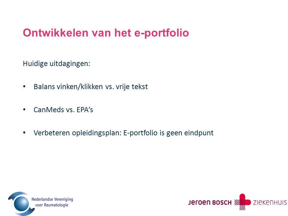 Ontwikkelen van het e-portfolio Huidige uitdagingen: Balans vinken/klikken vs. vrije tekst CanMeds vs. EPA's Verbeteren opleidingsplan: E-portfolio is
