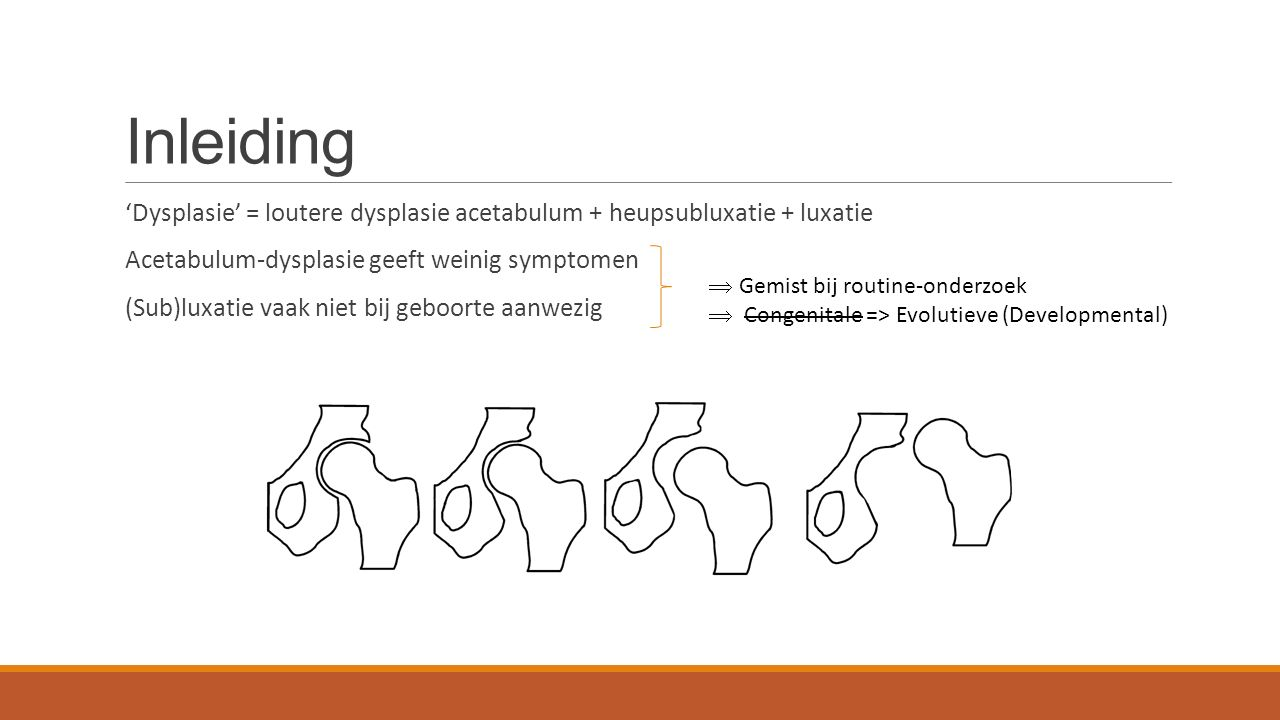 Inleiding 'Dysplasie' = loutere dysplasie acetabulum + heupsubluxatie + luxatie Acetabulum-dysplasie geeft weinig symptomen (Sub)luxatie vaak niet bij geboorte aanwezig  Gemist bij routine-onderzoek  Congenitale => Evolutieve (Developmental)
