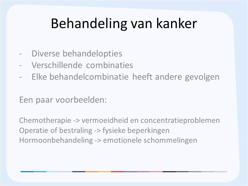 Behandeling van kanker -Diverse behandelopties -Verschillende combinaties -Elke behandelcombinatie heeft andere gevolgen Een paar voorbeelden: Chemotherapie -> vermoeidheid en concentratieproblemen Operatie of bestraling -> fysieke beperkingen Hormoonbehandeling -> emotionele schommelingen