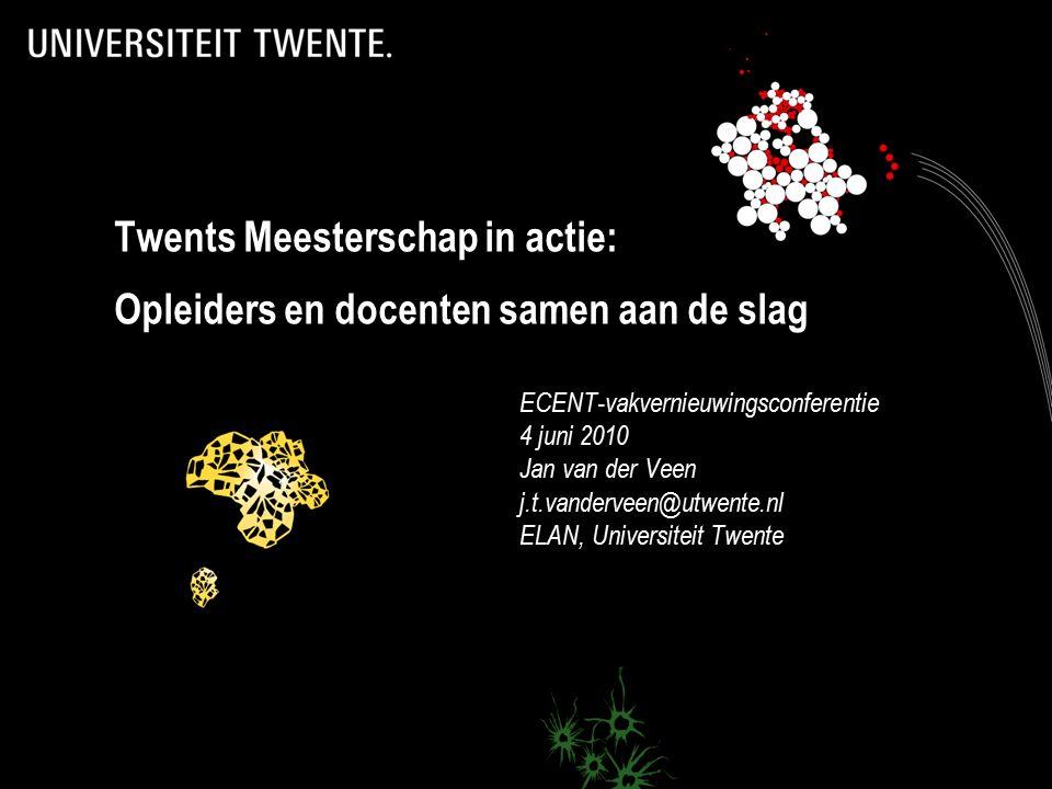 Twents Meesterschap in actie: Opleiders en docenten samen aan de slag ECENT-vakvernieuwingsconferentie 4 juni 2010 Jan van der Veen j.t.vanderveen@utwente.nl ELAN, Universiteit Twente