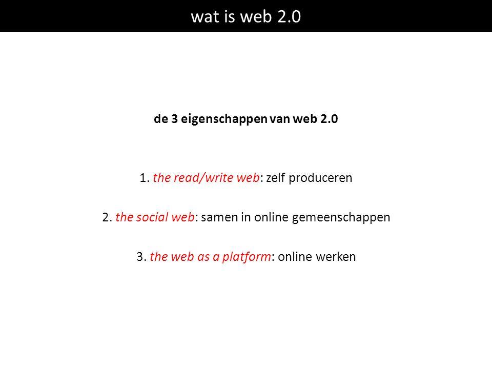 de 3 eigenschappen van web 2.0 1. the read/write web: zelf produceren 2. the social web: samen in online gemeenschappen 3. the web as a platform: onli