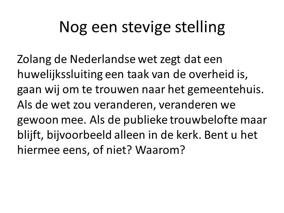 Nog een stevige stelling Zolang de Nederlandse wet zegt dat een huwelijkssluiting een taak van de overheid is, gaan wij om te trouwen naar het gemeentehuis.