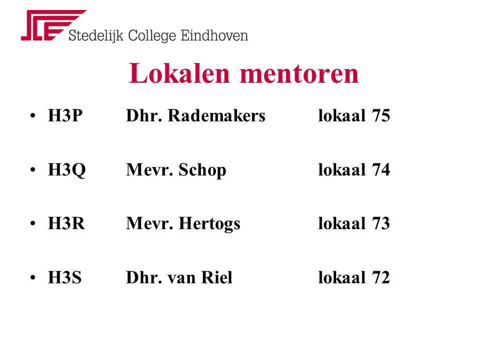 Lokalen mentoren H3PDhr. Rademakerslokaal 75 H3QMevr. Schop lokaal 74 H3RMevr. Hertogslokaal 73 H3SDhr. van Riellokaal 72