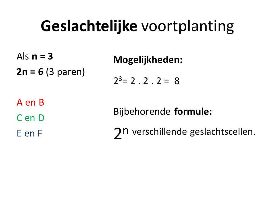 Geslachtelijke voortplanting Als n = 3 2n = 6 (3 paren) A en B C en D E en F Mogelijkheden: 2 3 = 2.