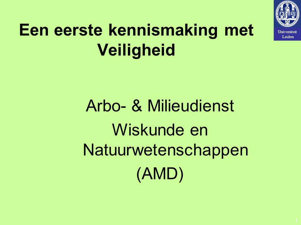 Universiteit Leiden 1 Een eerste kennismaking met Veiligheid Arbo- & Milieudienst Wiskunde en Natuurwetenschappen (AMD)