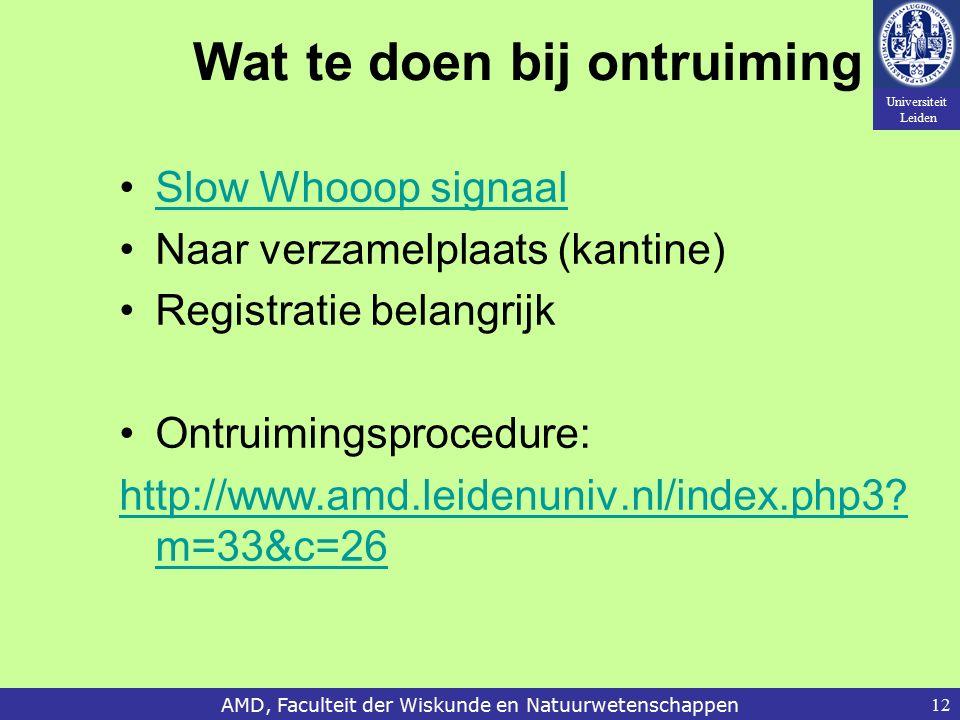 Universiteit Leiden AMD, Faculteit der Wiskunde en Natuurwetenschappen12 Wat te doen bij ontruiming Slow Whooop signaal Naar verzamelplaats (kantine) Registratie belangrijk Ontruimingsprocedure: http://www.amd.leidenuniv.nl/index.php3.