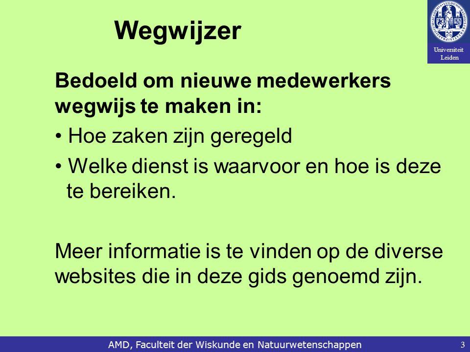 Universiteit Leiden AMD, Faculteit der Wiskunde en Natuurwetenschappen3 Wegwijzer Bedoeld om nieuwe medewerkers wegwijs te maken in: Hoe zaken zijn geregeld Welke dienst is waarvoor en hoe is deze te bereiken.