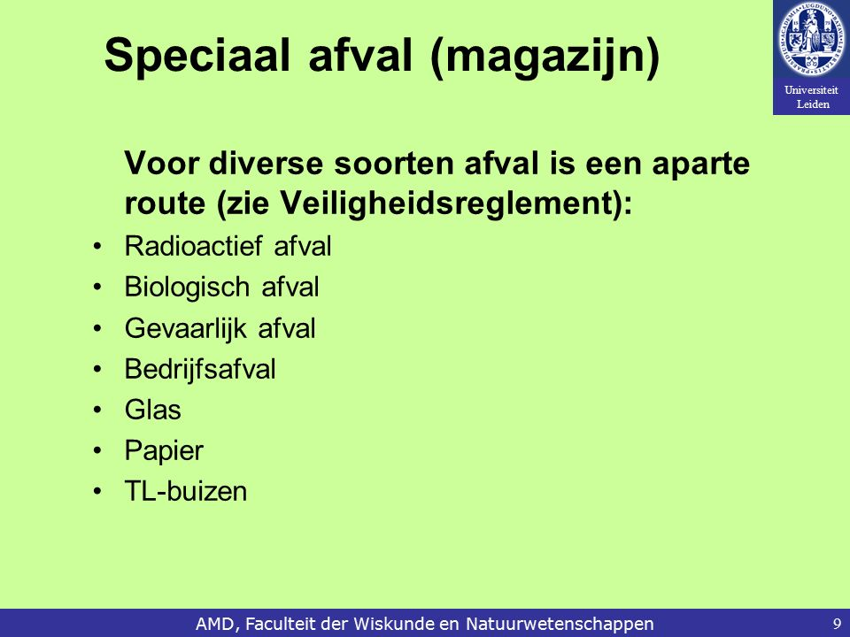 Universiteit Leiden AMD, Faculteit der Wiskunde en Natuurwetenschappen9 Speciaal afval (magazijn) Voor diverse soorten afval is een aparte route (zie Veiligheidsreglement): Radioactief afval Biologisch afval Gevaarlijk afval Bedrijfsafval Glas Papier TL-buizen