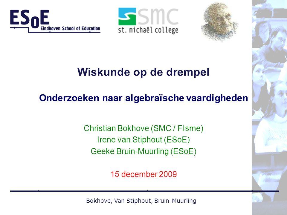 Bokhove, Van Stiphout, Bruin-Muurling Wiskunde op de drempel Onderzoeken naar algebraïsche vaardigheden Christian Bokhove (SMC / FIsme) Irene van Stiphout (ESoE) Geeke Bruin-Muurling (ESoE) 15 december 2009