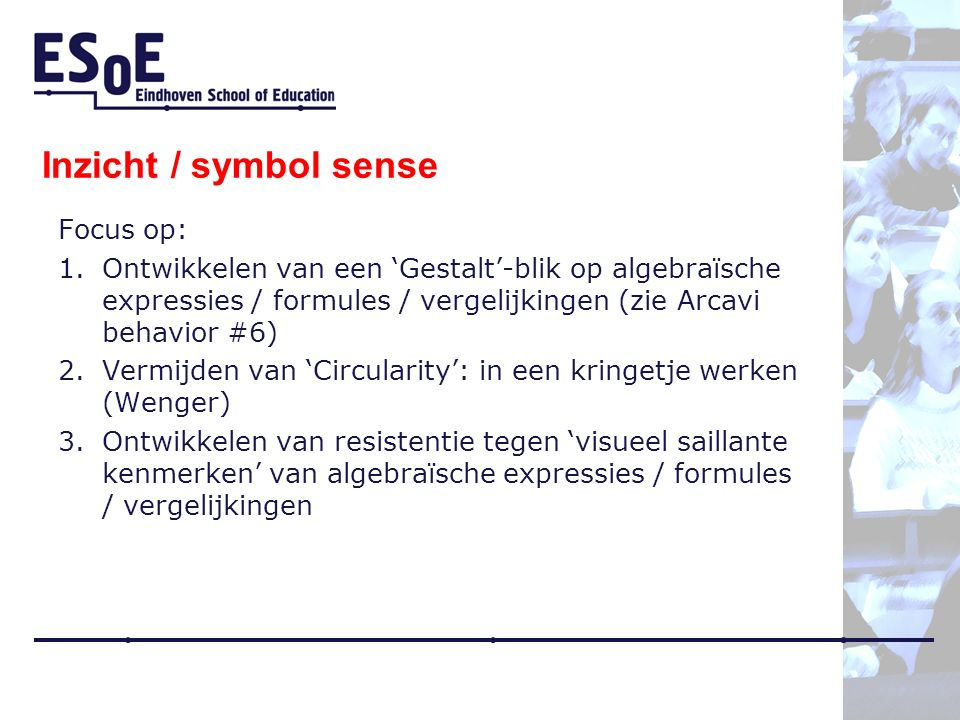 Inzicht / symbol sense Focus op: 1.Ontwikkelen van een 'Gestalt'-blik op algebraïsche expressies / formules / vergelijkingen (zie Arcavi behavior #6) 2.Vermijden van 'Circularity': in een kringetje werken (Wenger) 3.Ontwikkelen van resistentie tegen 'visueel saillante kenmerken' van algebraïsche expressies / formules / vergelijkingen