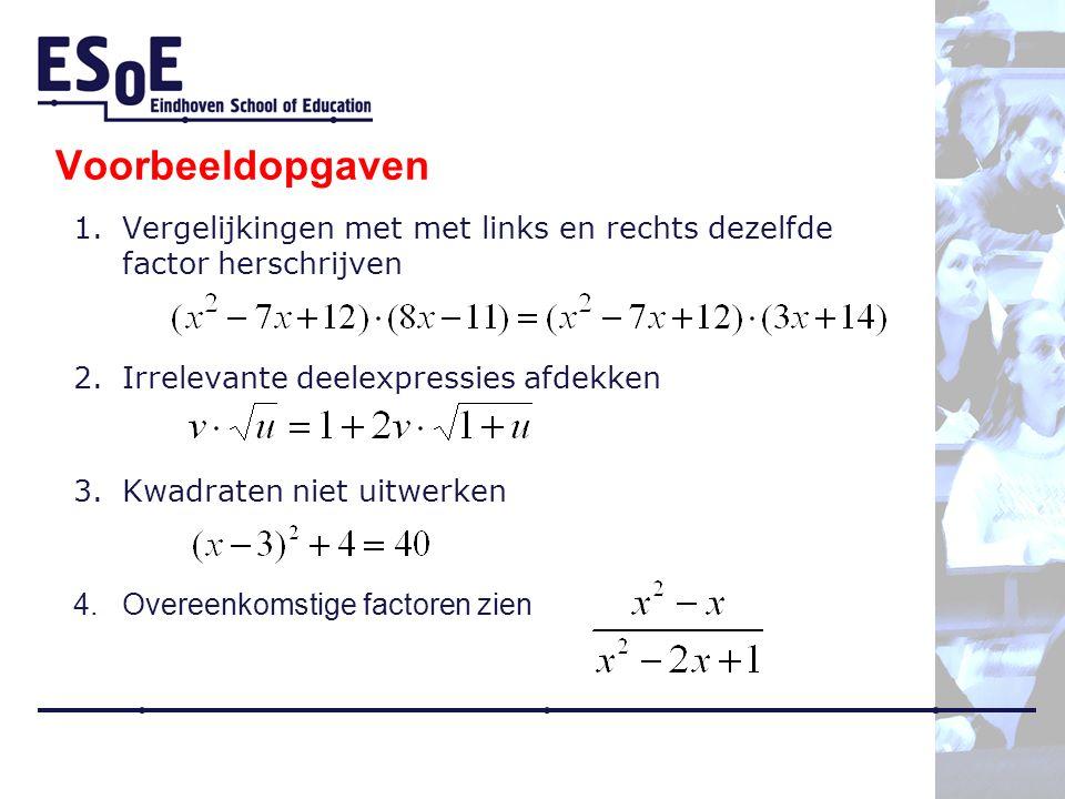 Voorbeeldopgaven 1.Vergelijkingen met met links en rechts dezelfde factor herschrijven 2.Irrelevante deelexpressies afdekken 3.Kwadraten niet uitwerken 4.Overeenkomstige factoren zien