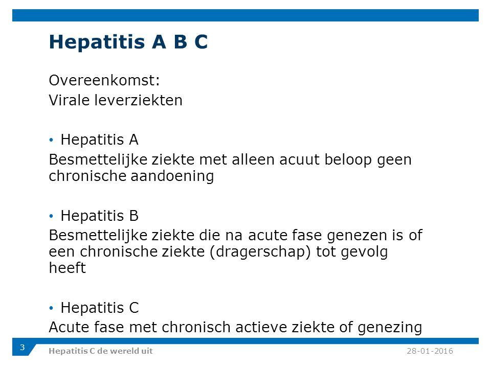 Hepatitis A B C Overeenkomst: Virale leverziekten Hepatitis A Besmettelijke ziekte met alleen acuut beloop geen chronische aandoening Hepatitis B Besmettelijke ziekte die na acute fase genezen is of een chronische ziekte (dragerschap) tot gevolg heeft Hepatitis C Acute fase met chronisch actieve ziekte of genezing 28-01-2016Hepatitis C de wereld uit 3