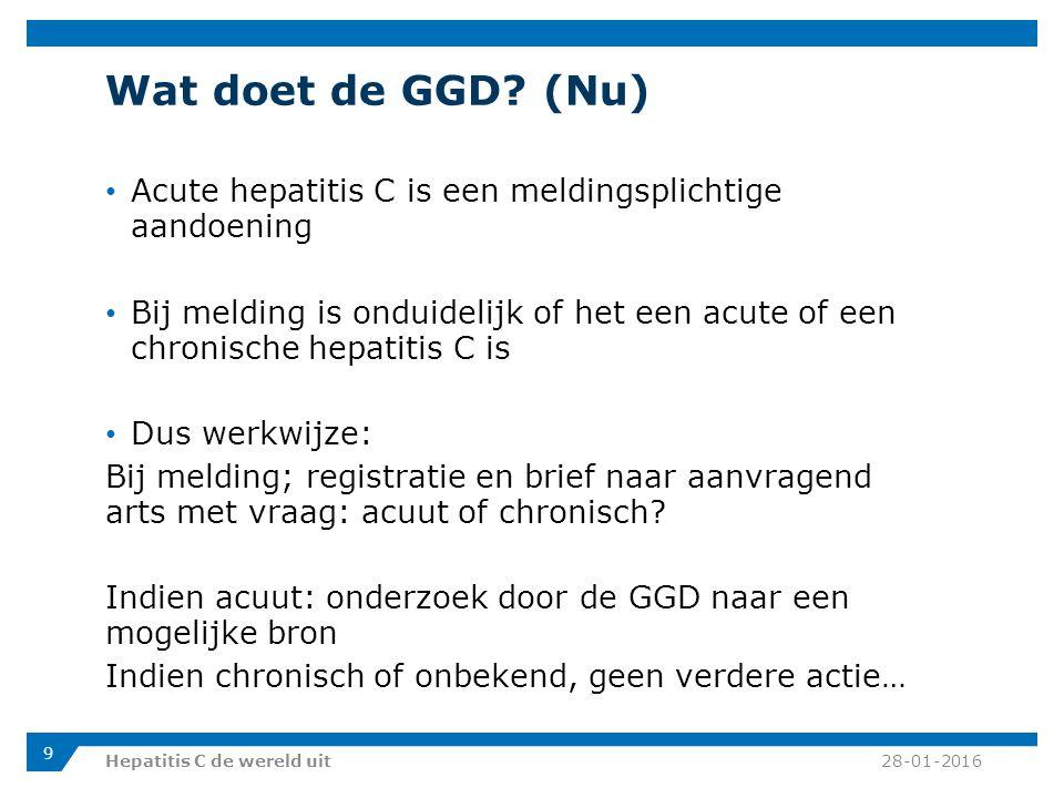 Wat doet de GGD? (Nu) Acute hepatitis C is een meldingsplichtige aandoening Bij melding is onduidelijk of het een acute of een chronische hepatitis C