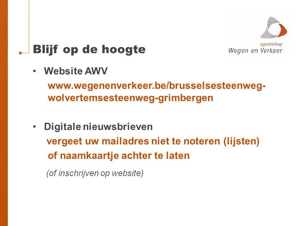 Blijf op de hoogte Website AWV www.wegenenverkeer.be/brusselsesteenweg- wolvertemsesteenweg-grimbergen Digitale nieuwsbrieven vergeet uw mailadres niet te noteren (lijsten) of naamkaartje achter te laten (of inschrijven op website)