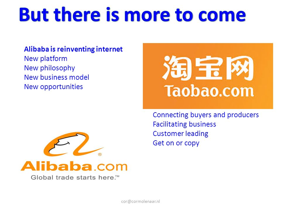 cor@cormolenaar.nl Alibaba is reinventing internet New platform New philosophy New business model New opportunities Connecting buyers and producers Facilitating business Customer leading Get on or copy