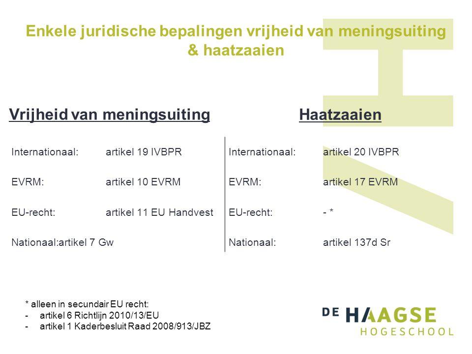 Enkele juridische bepalingen vrijheid van meningsuiting & haatzaaien Vrijheid van meningsuiting Internationaal:artikel 19 IVBPR EVRM:artikel 10 EVRM EU-recht:artikel 11 EU Handvest Nationaal:artikel 7 Gw Haatzaaien Internationaal: artikel 20 IVBPR EVRM: artikel 17 EVRM EU-recht:- * Nationaal: artikel 137d Sr * alleen in secundair EU recht: -artikel 6 Richtlijn 2010/13/EU -artikel 1 Kaderbesluit Raad 2008/913/JBZ