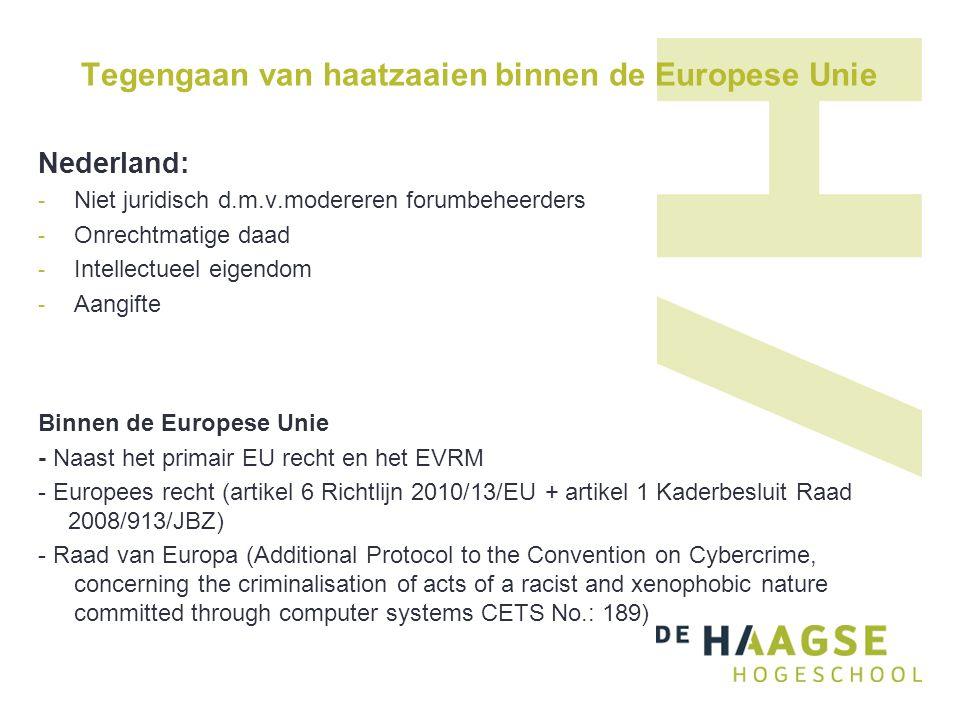 Tegengaan van haatzaaien binnen de Europese Unie Nederland: - Niet juridisch d.m.v.modereren forumbeheerders - Onrechtmatige daad - Intellectueel eigendom - Aangifte Binnen de Europese Unie - Naast het primair EU recht en het EVRM - Europees recht (artikel 6 Richtlijn 2010/13/EU + artikel 1 Kaderbesluit Raad 2008/913/JBZ) - Raad van Europa (Additional Protocol to the Convention on Cybercrime, concerning the criminalisation of acts of a racist and xenophobic nature committed through computer systems CETS No.: 189)