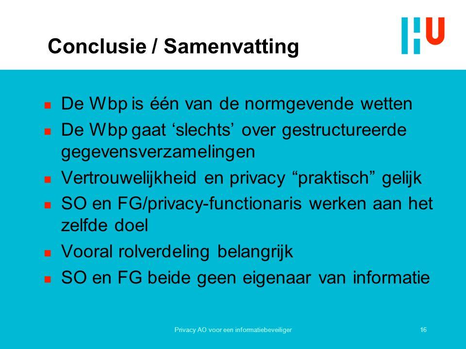 16Privacy AO voor een informatiebeveiliger Conclusie / Samenvatting n De Wbp is één van de normgevende wetten n De Wbp gaat 'slechts' over gestructureerde gegevensverzamelingen n Vertrouwelijkheid en privacy praktisch gelijk n SO en FG/privacy-functionaris werken aan het zelfde doel n Vooral rolverdeling belangrijk n SO en FG beide geen eigenaar van informatie