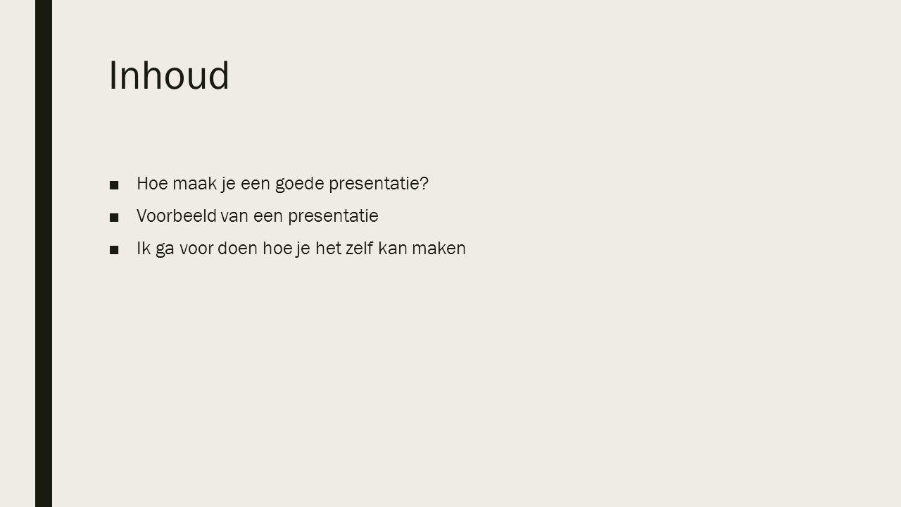 Inhoud ■Hoe maak je een goede presentatie? ■Voorbeeld van een presentatie ■Ik ga voor doen hoe je het zelf kan maken