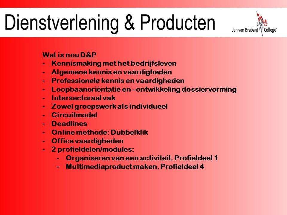 Wat is nou D&P -Kennismaking met het bedrijfsleven -Algemene kennis en vaardigheden -Professionele kennis en vaardigheden -Loopbaanoriëntatie en –ontwikkeling dossiervorming -Intersectoraal vak -Zowel groepswerk als individueel -Circuitmodel -Deadlines -Online methode: Dubbelklik -Office vaardigheden -2 profieldelen/modules: -Organiseren van een activiteit.