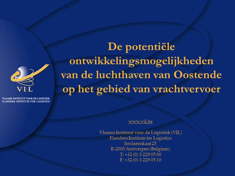 1 www.vil.be VIL©2006 Studie Luchthaven Oostende De potentiële ontwikkelingsmogelijkheden van de luchthaven van Oostende op het gebied van vrachtvervoer www.vil.be Vlaams Instituut voor de Logistiek (VIL) Flanders Institute for Logistics Jordaenskaai 25 B-2000 Antwerpen (Belgium) T: +32 (0) 3 229 05 00 F: +32 (0) 3 229 05 10