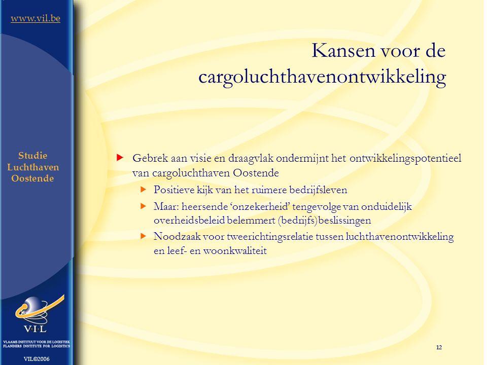 12 www.vil.be VIL©2006 Studie Luchthaven Oostende  Gebrek aan visie en draagvlak ondermijnt het ontwikkelingspotentieel van cargoluchthaven Oostende  Positieve kijk van het ruimere bedrijfsleven  Maar: heersende 'onzekerheid' tengevolge van onduidelijk overheidsbeleid belemmert (bedrijfs)beslissingen  Noodzaak voor tweerichtingsrelatie tussen luchthavenontwikkeling en leef- en woonkwaliteit Kansen voor de cargoluchthavenontwikkeling