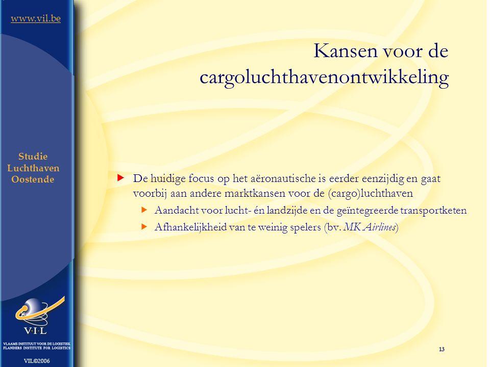 13 www.vil.be VIL©2006 Studie Luchthaven Oostende  De huidige focus op het aëronautische is eerder eenzijdig en gaat voorbij aan andere marktkansen voor de (cargo)luchthaven  Aandacht voor lucht- én landzijde en de geïntegreerde transportketen  Afhankelijkheid van te weinig spelers (bv.