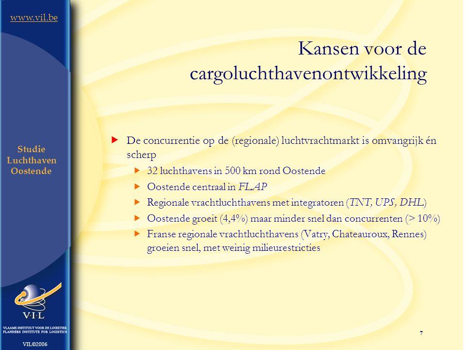7 www.vil.be VIL©2006 Studie Luchthaven Oostende  De concurrentie op de (regionale) luchtvrachtmarkt is omvangrijk én scherp  32 luchthavens in 500 km rond Oostende  Oostende centraal in FLAP  Regionale vrachtluchthavens met integratoren (TNT, UPS, DHL)  Oostende groeit (4,4%) maar minder snel dan concurrenten (> 10%)  Franse regionale vrachtluchthavens (Vatry, Chateauroux, Rennes) groeien snel, met weinig milieurestricties Kansen voor de cargoluchthavenontwikkeling