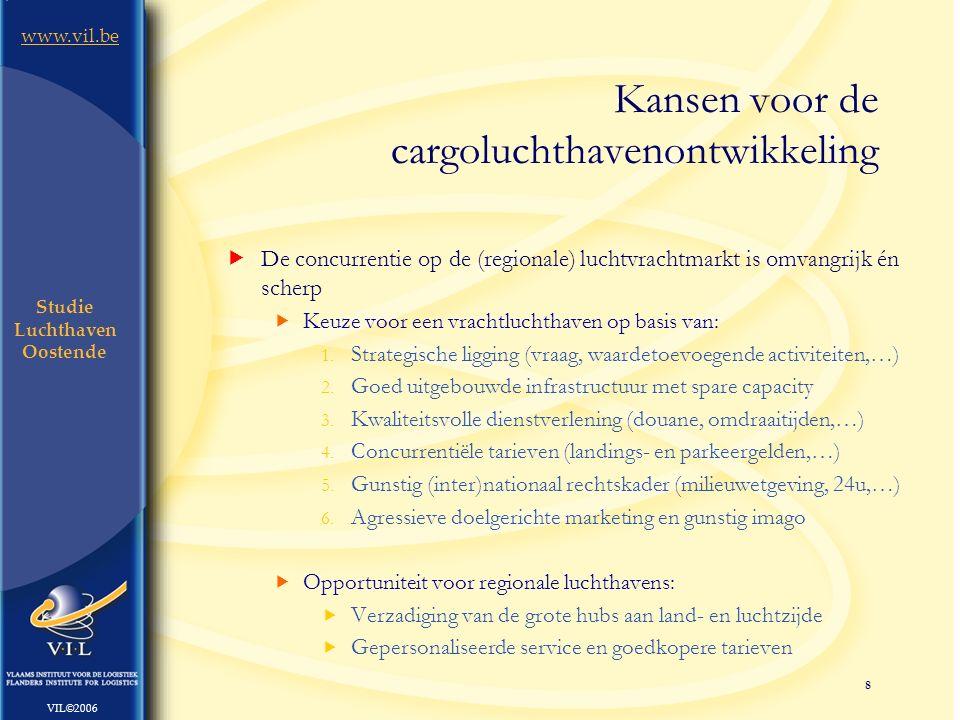 8 www.vil.be VIL©2006 Studie Luchthaven Oostende  De concurrentie op de (regionale) luchtvrachtmarkt is omvangrijk én scherp  Keuze voor een vrachtluchthaven op basis van: 1.