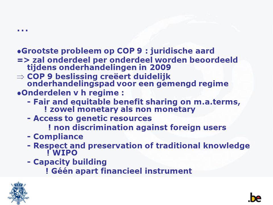 … ●Grootste probleem op COP 9 : juridische aard => zal onderdeel per onderdeel worden beoordeeld tijdens onderhandelingen in 2009 COP 9 beslissing creëert duidelijk onderhandelingspad voor een gemengd regime ●Onderdelen v h regime : - Fair and equitable benefit sharing on m.a.terms, .
