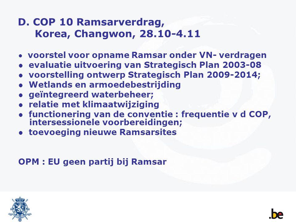 D. COP 10 Ramsarverdrag, Korea, Changwon, 28.10-4.11 ● voorstel voor opname Ramsar onder VN- verdragen ● evaluatie uitvoering van Strategisch Plan 200