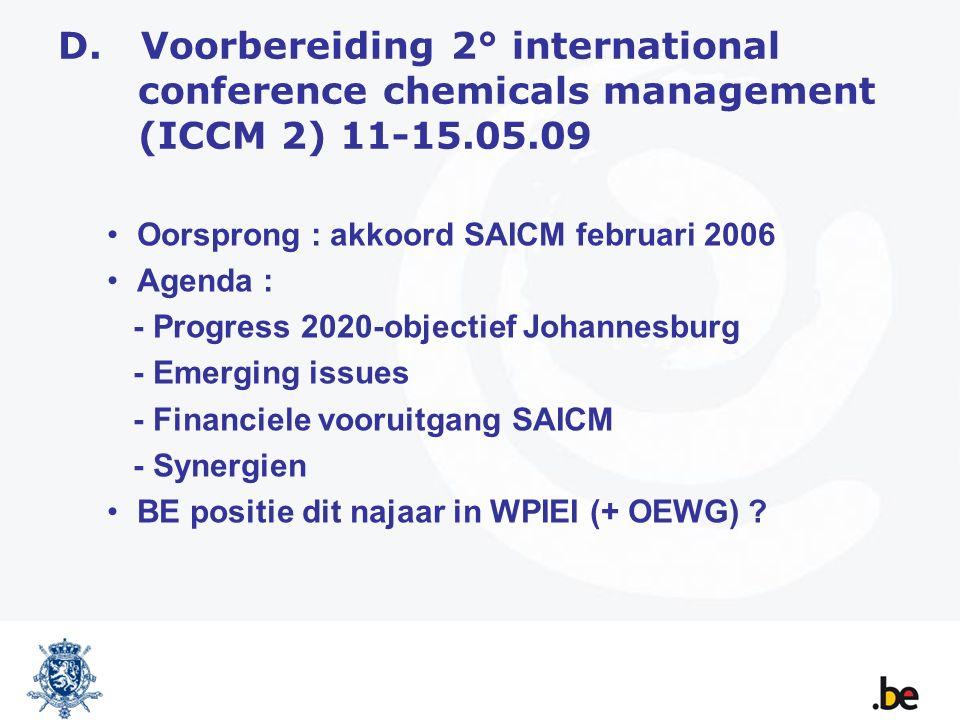 D. Voorbereiding 2° international conference chemicals management (ICCM 2) 11-15.05.09 Oorsprong : akkoord SAICM februari 2006 Agenda : - Progress 202