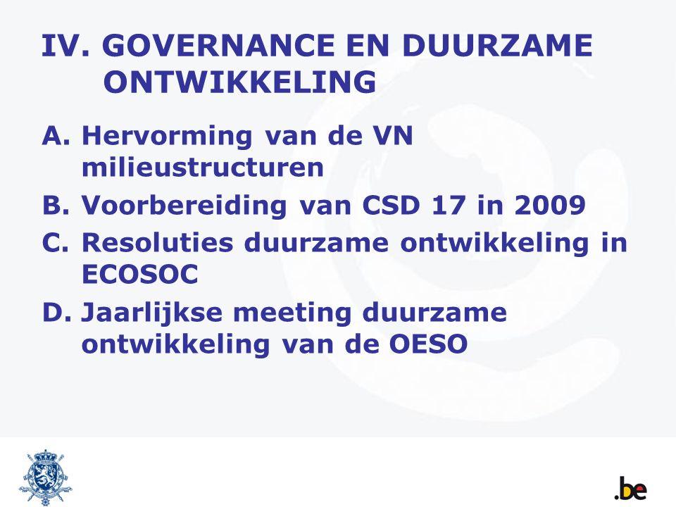 IV. GOVERNANCE EN DUURZAME ONTWIKKELING A.Hervorming van de VN milieustructuren B.Voorbereiding van CSD 17 in 2009 C.Resoluties duurzame ontwikkeling