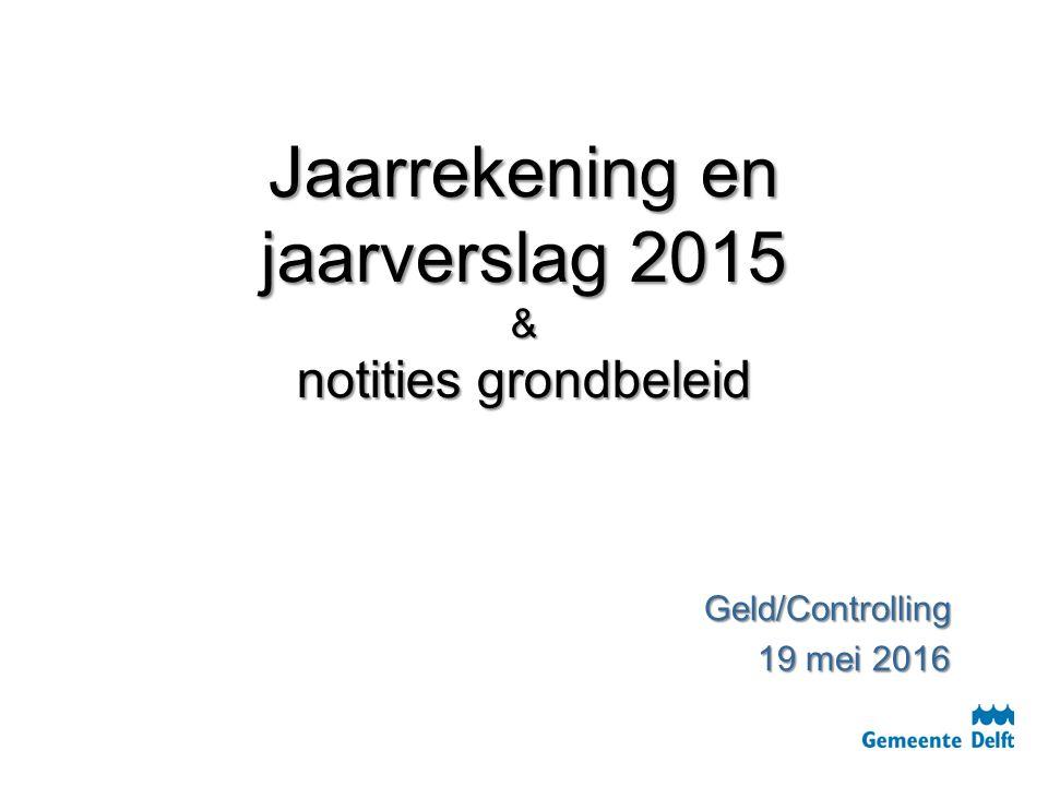 Jaarrekening en jaarverslag 2015 & notities grondbeleid Jaarrekening en jaarverslag 2015 & notities grondbeleid Geld/Controlling 19 mei 2016