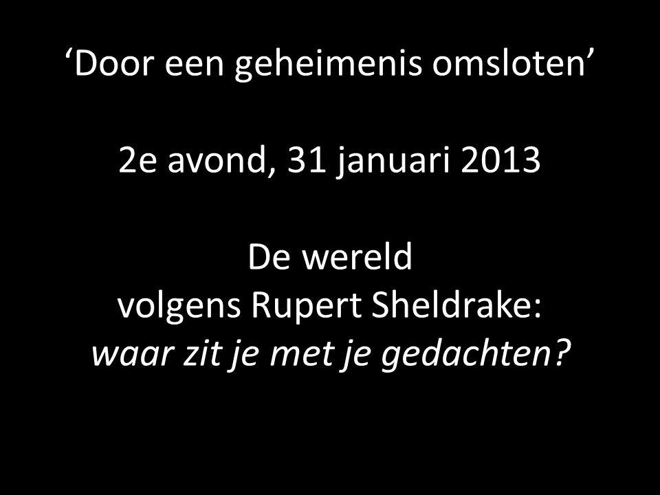 'Door een geheimenis omsloten' 2e avond, 31 januari 2013 De wereld volgens Rupert Sheldrake: waar zit je met je gedachten