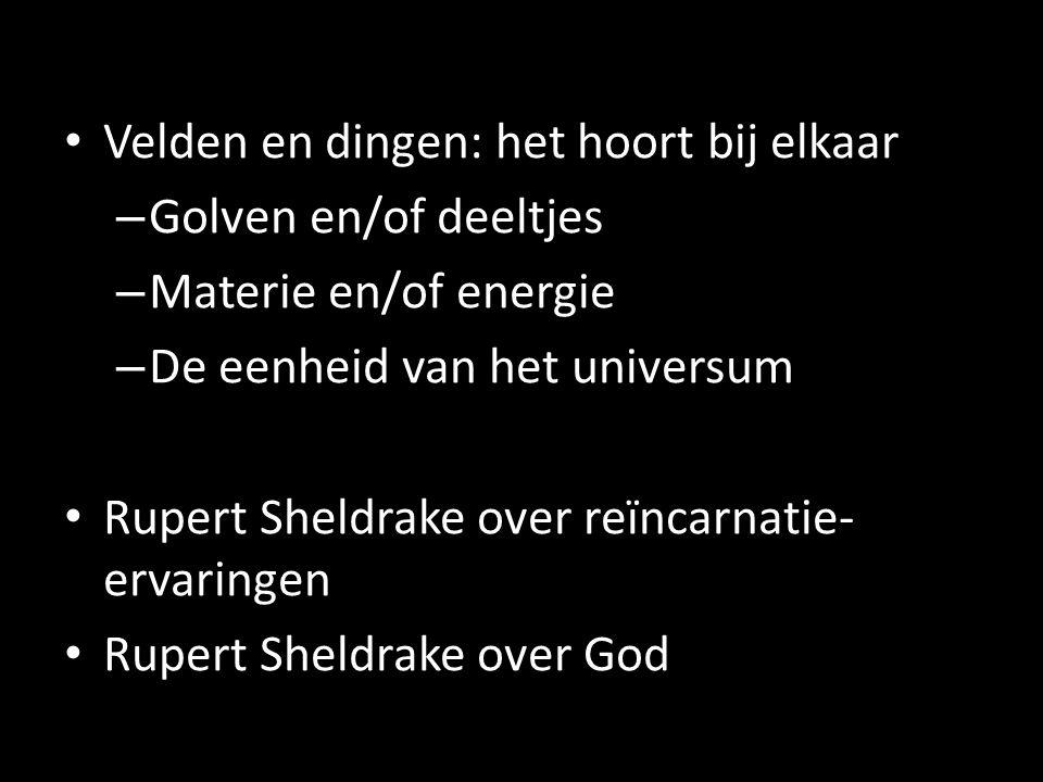 Velden en dingen: het hoort bij elkaar – Golven en/of deeltjes – Materie en/of energie – De eenheid van het universum Rupert Sheldrake over reïncarnatie- ervaringen Rupert Sheldrake over God