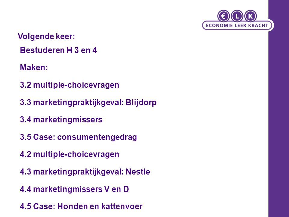 Bestuderen H 3 en 4 Maken: 3.2 multiple-choicevragen 3.3 marketingpraktijkgeval: Blijdorp 3.4 marketingmissers 3.5 Case: consumentengedrag 4.2 multiple-choicevragen 4.3 marketingpraktijkgeval: Nestle 4.4 marketingmissers V en D 4.5 Case: Honden en kattenvoer Volgende keer: