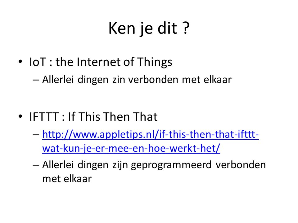 Ken je dit ? IoT : the Internet of Things – Allerlei dingen zin verbonden met elkaar IFTTT : If This Then That – http://www.appletips.nl/if-this-then-