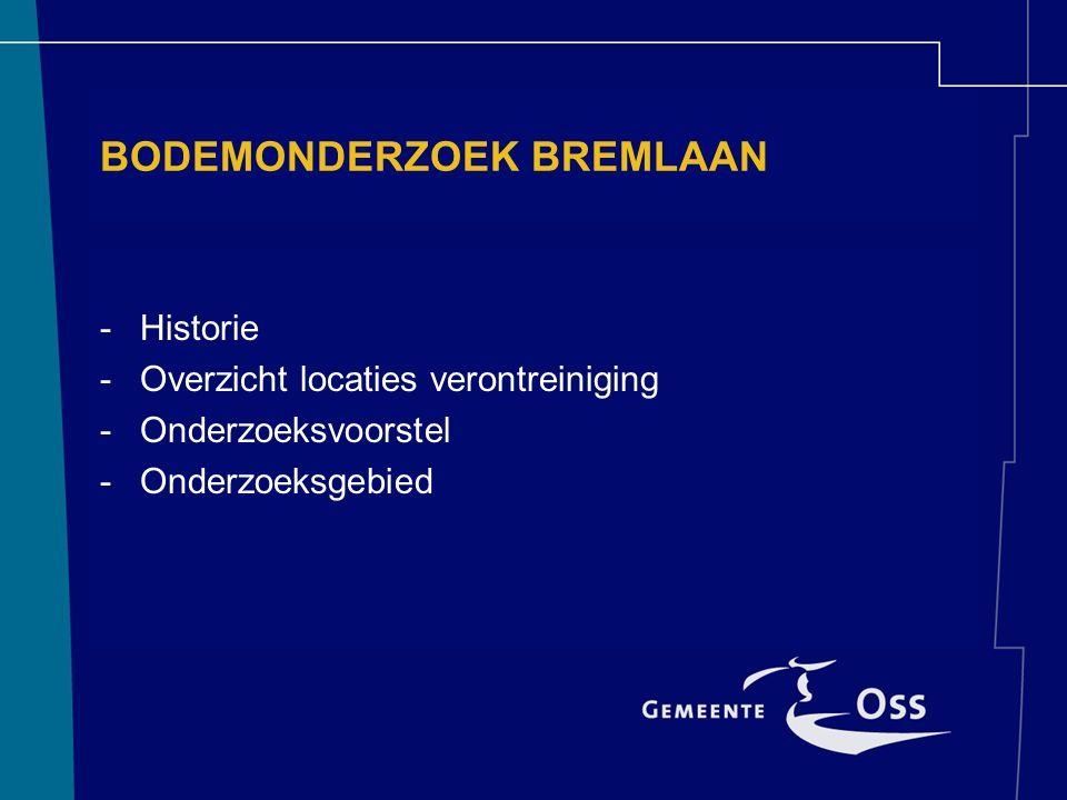 BODEMONDERZOEK BREMLAAN -Historie -Overzicht locaties verontreiniging -Onderzoeksvoorstel -Onderzoeksgebied