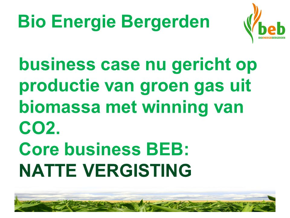 Bio Energie Bergerden business case nu gericht op productie van groen gas uit biomassa met winning van CO2. Core business BEB: NATTE VERGISTING
