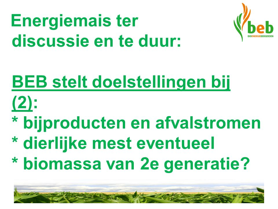 Energiemais ter discussie en te duur: BEB stelt doelstellingen bij (2): * bijproducten en afvalstromen * dierlijke mest eventueel * biomassa van 2e generatie?