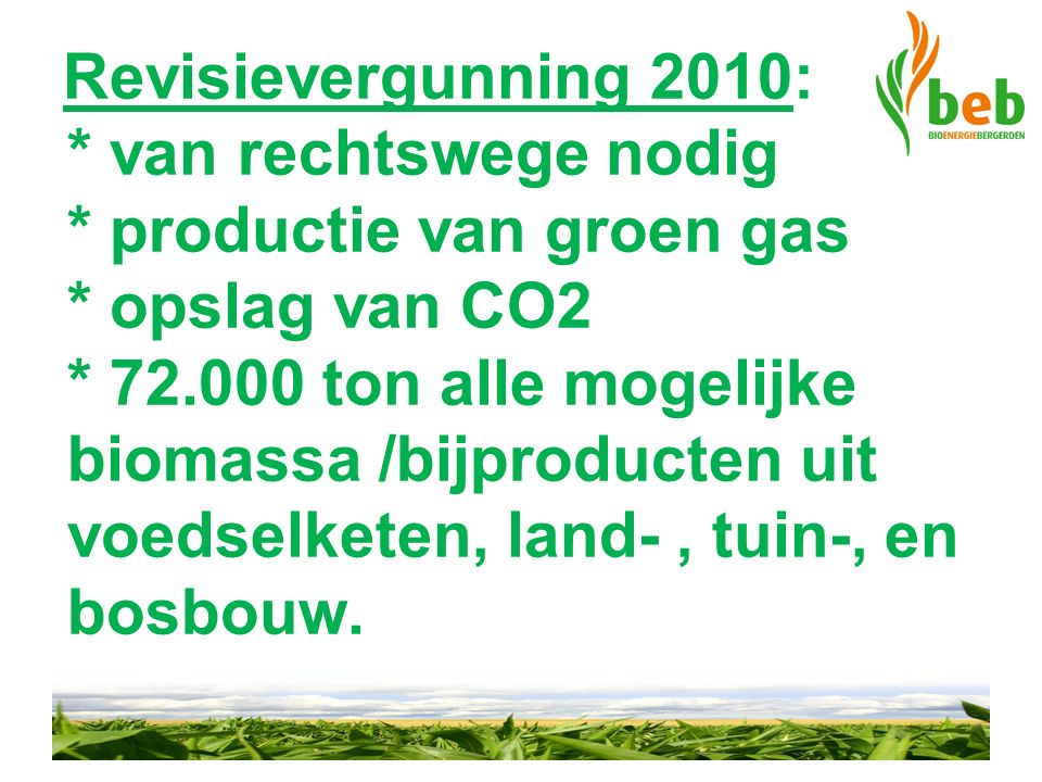 Revisievergunning 2010: * van rechtswege nodig * productie van groen gas * opslag van CO2 * 72.000 ton alle mogelijke biomassa /bijproducten uit voedselketen, land-, tuin-, en bosbouw.