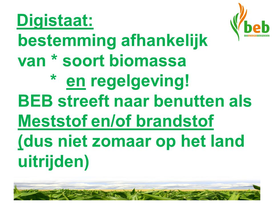 Digistaat: bestemming afhankelijk van * soort biomassa * en regelgeving! BEB streeft naar benutten als Meststof en/of brandstof (dus niet zomaar op he
