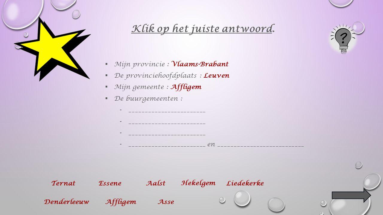  Mijn provincie : Vlaams-Brabant  De provinciehoofdplaats : Leuven  Mijn gemeente : ___________________ Klik op het juiste antwoord.