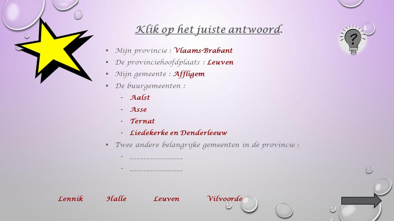  Mijn provincie : Vlaams-Brabant  De provinciehoofdplaats : Leuven  Mijn gemeente : Affligem  De buurgemeenten : -________________________ -________________________ en ___________________________ Klik op het juiste antwoord.