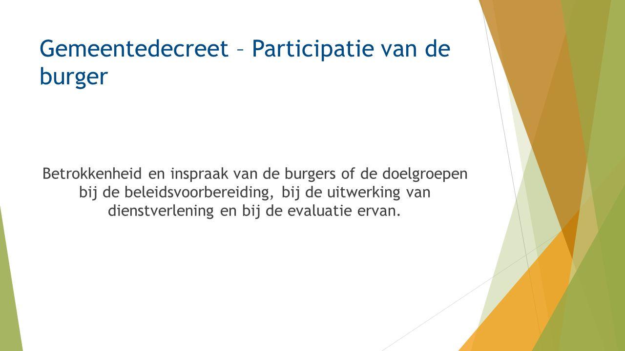 Gemeentedecreet – Participatie van de burger Betrokkenheid en inspraak van de burgers of de doelgroepen bij de beleidsvoorbereiding, bij de uitwerking van dienstverlening en bij de evaluatie ervan.